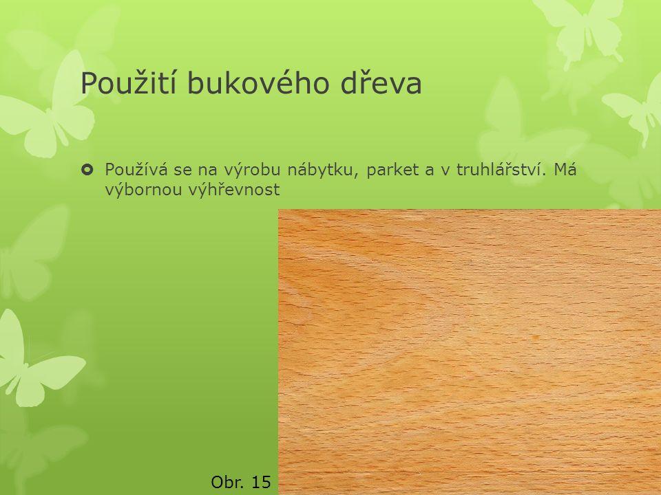 Použití bukového dřeva  Používá se na výrobu nábytku, parket a v truhlářství. Má výbornou výhřevnost Obr. 15