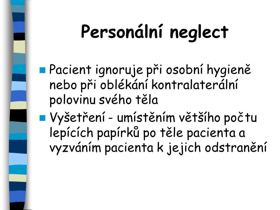 Personální neglect Pacient ignoruje při osobní hygieně nebo při oblékání kontralaterální polovinu svého těla Vyšetření - umístěním většího počtu lepících papírků po těle pacienta a vyzváním pacienta k jejich odstranění