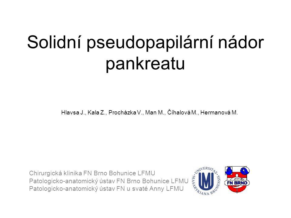 Solidní pseudopapilární nádor pankreatu Hlavsa J., Kala Z., Procházka V., Man M., Číhalová M., Hermanová M. Chirurgická klinika FN Brno Bohunice LFMU
