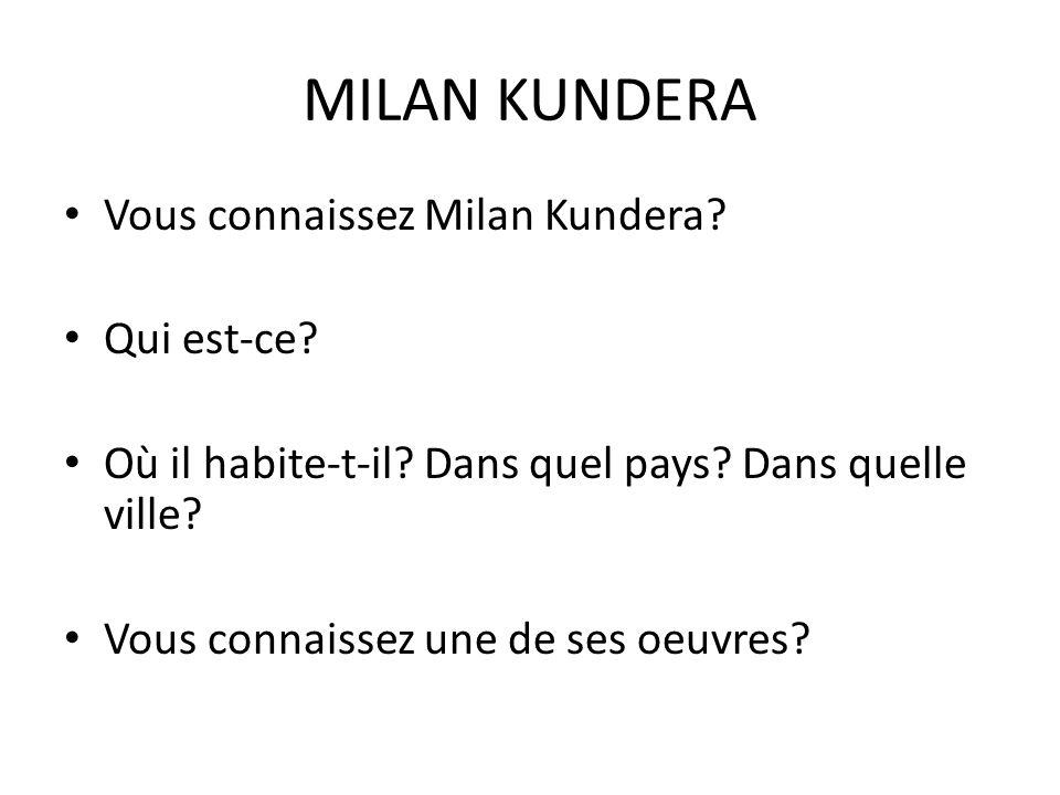 MILAN KUNDERA Vous connaissez Milan Kundera. Qui est-ce.