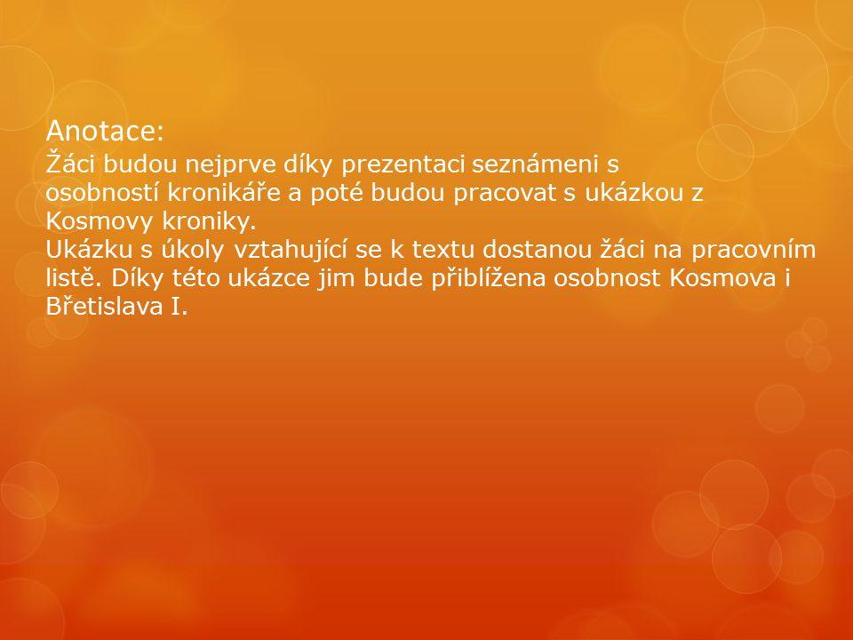 Anotace: Žáci budou nejprve díky prezentaci seznámeni s osobností kronikáře a poté budou pracovat s ukázkou z Kosmovy kroniky.