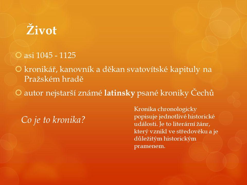 Život  asi 1045 - 1125  kronikář, kanovník a děkan svatovítské kapituly na Pražském hradě  autor nejstarší známé latinsky psané kroniky Čechů Co je to kronika.