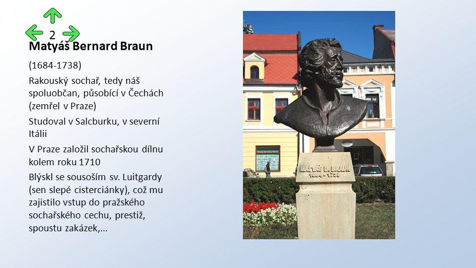 Matyáš Bernard Braun (1684-1738) Rakouský sochař, tedy náš spoluobčan, působící v Čechách (zemřel v Praze) Studoval v Salcburku, v severní Itálii V Pr