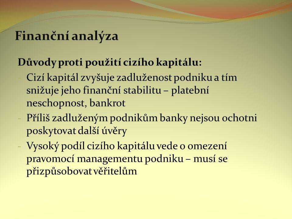 Finanční analýza Důvody proti použití cizího kapitálu: - Cizí kapitál zvyšuje zadluženost podniku a tím snižuje jeho finanční stabilitu – platební neschopnost, bankrot - Příliš zadluženým podnikům banky nejsou ochotni poskytovat další úvěry - Vysoký podíl cizího kapitálu vede o omezení pravomocí managementu podniku – musí se přizpůsobovat věřitelům