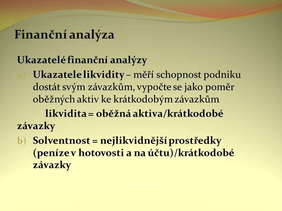Finanční analýza Ukazatelé finanční analýzy a) Ukazatele likvidity – měří schopnost podniku dostát svým závazkům, vypočte se jako poměr oběžných aktiv ke krátkodobým závazkům likvidita = oběžná aktiva/krátkodobé závazky b) Solventnost = nejlikvidnější prostředky (peníze v hotovosti a na účtu)/krátkodobé závazky