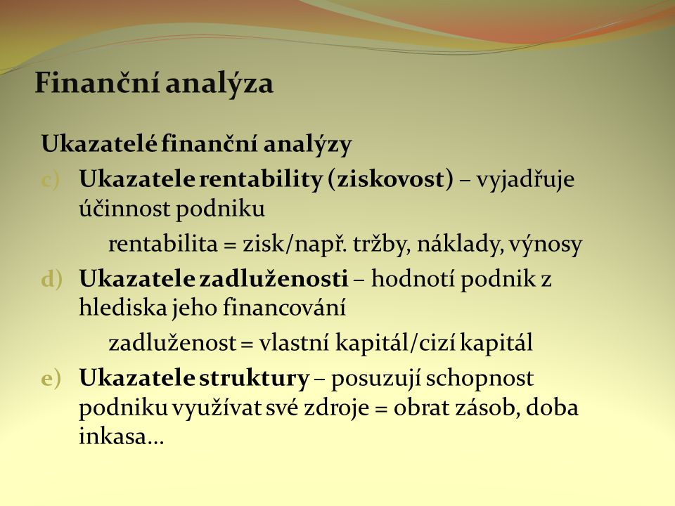 Finanční analýza Ukazatelé finanční analýzy c) Ukazatele rentability (ziskovost) – vyjadřuje účinnost podniku rentabilita = zisk/např.
