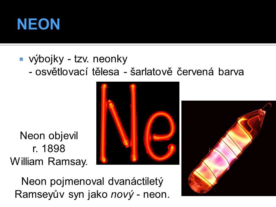  výbojky - tzv. neonky - osvětlovací tělesa - šarlatově červená barva Neon objevil r. 1898 William Ramsay. Neon pojmenoval dvanáctiletý Ramseyův syn