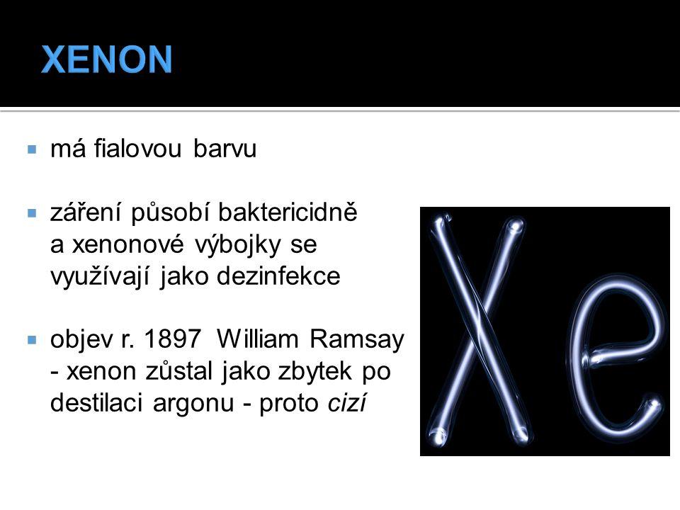  má fialovou barvu  záření působí baktericidně a xenonové výbojky se využívají jako dezinfekce  objev r. 1897 William Ramsay - xenon zůstal jako zb
