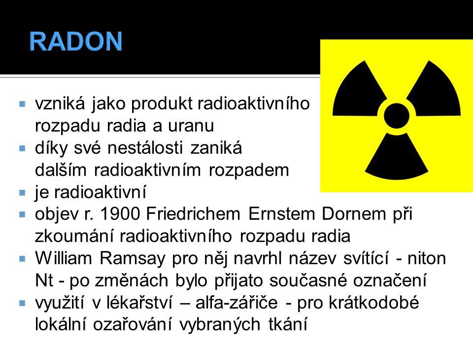  vzniká jako produkt radioaktivního rozpadu radia a uranu  díky své nestálosti zaniká dalším radioaktivním rozpadem  je radioaktivní  objev r. 190