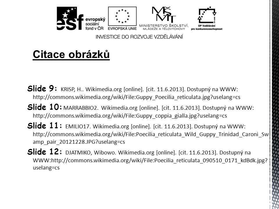 Slide 9: KRISP, H.. Wikimedia.org [online]. [cit. 11.6.2013]. Dostupný na WWW: http://commons.wikimedia.org/wiki/File:Guppy_Poecilia_reticulata.jpg?us