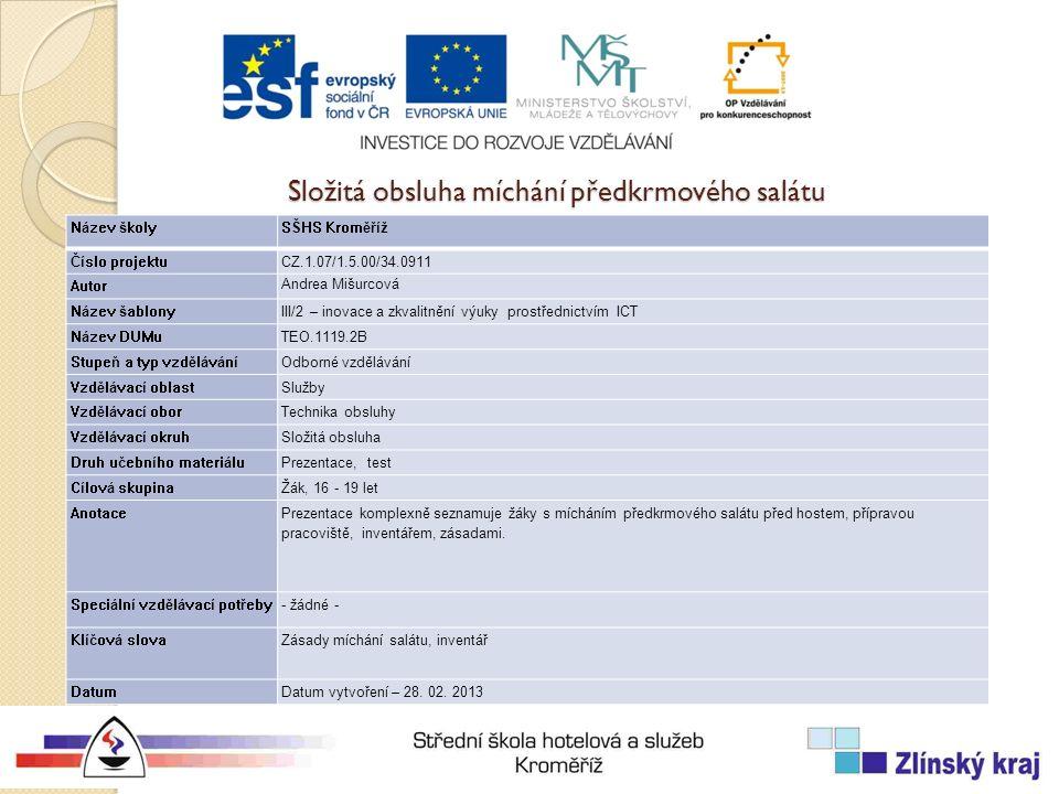 Složitá obsluha míchání předkrmového salátu Název školySŠHS Kroměříž Číslo projektuCZ.1.07/1.5.00/34.0911 Autor Andrea Mišurcová Název šablonyIII/2 – inovace a zkvalitnění výuky prostřednictvím ICT Název DUMuTEO.1119.2B Stupeň a typ vzděláváníOdborné vzdělávání Vzdělávací oblastSlužby Vzdělávací oborTechnika obsluhy Vzdělávací okruhSložitá obsluha Druh učebního materiáluPrezentace, test Cílová skupinaŽák, 16 - 19 let Anotace Prezentace komplexně seznamuje žáky s mícháním předkrmového salátu před hostem, přípravou pracoviště, inventářem, zásadami.