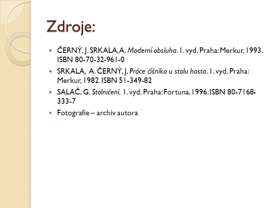 Zdroje: ČERNÝ, J. SRKALA, A. Moderní obsluha. 1. vyd. Praha: Merkur, 1993. ISBN 80-70-32-961-0 SRKALA, A. ČERNÝ, J. Práce číšníka u stolu hosta. 1. vy