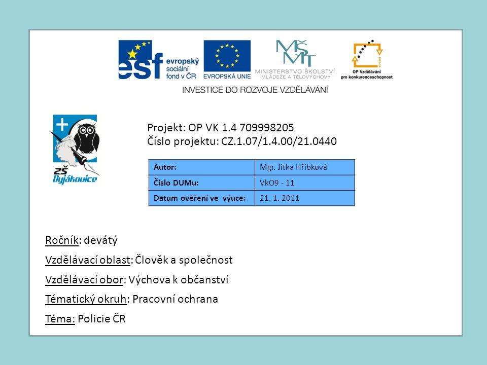 Autor:Mgr. Jitka Hříbková Číslo DUMu:VkO9 - 11 Datum ověření ve výuce:21. 1. 2011 Téma: Policie ČR Tématický okruh: Pracovní ochrana Vzdělávací obor: