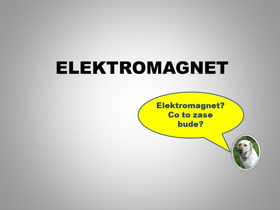 ELEKTROMAGNET Elektromagnet? Co to zase bude?