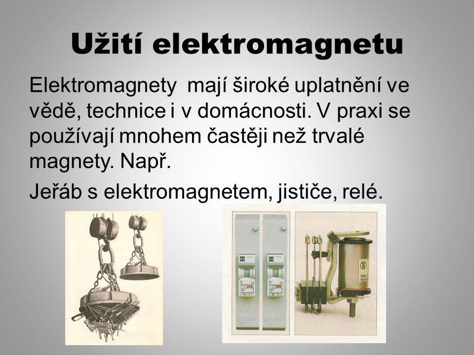 Užití elektromagnetu Elektromagnety mají široké uplatnění ve vědě, technice i v domácnosti. V praxi se používají mnohem častěji než trvalé magnety. Na