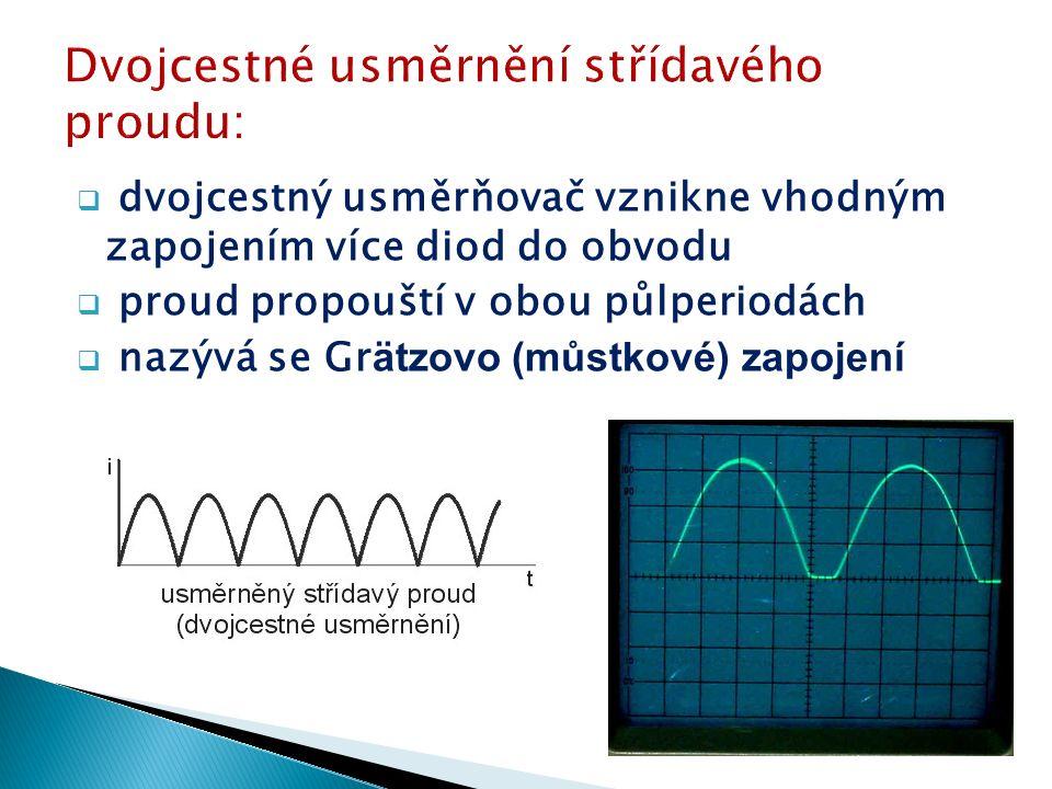  dvojcestný usměrňovač vznikne vhodným zapojením více diod do obvodu  proud propouští v obou půlperiodách  nazývá se Gr ätzovo (můstkové) zapojení
