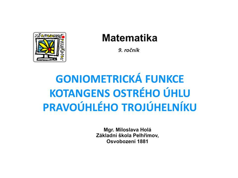 9. ročník GONIOMETRICKÁ FUNKCE KOTANGENS OSTRÉHO ÚHLU PRAVOÚHLÉHO TROJÚHELNÍKU