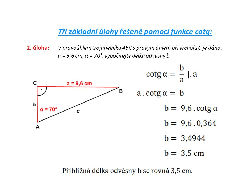 Tři základní úlohy řešené pomocí funkce cotg: 2. úloha: V pravoúhlém trojúhelníku ABC s pravým úhlem při vrcholu C je dáno: a = 9,6 cm, α = 70°; vypoč