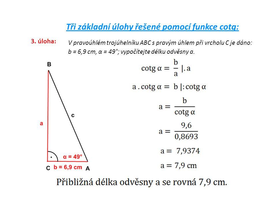 Tři základní úlohy řešené pomocí funkce cotg: 3. úloha: V pravoúhlém trojúhelníku ABC s pravým úhlem při vrcholu C je dáno: b = 6,9 cm, α = 49°; vypoč
