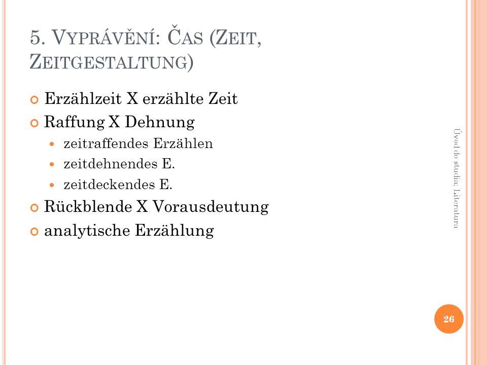 5. V YPRÁVĚNÍ : Č AS (Z EIT, Z EITGESTALTUNG ) Erzählzeit X erzählte Zeit Raffung X Dehnung zeitraffendes Erzählen zeitdehnendes E. zeitdeckendes E. R
