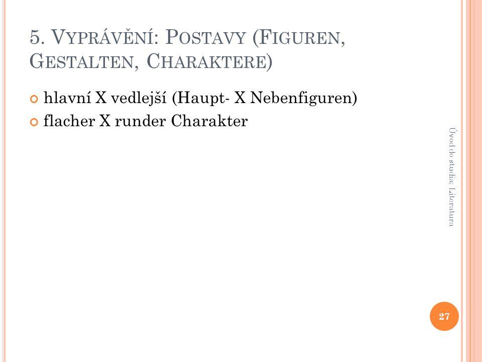 5. V YPRÁVĚNÍ : P OSTAVY (F IGUREN, G ESTALTEN, C HARAKTERE ) hlavní X vedlejší (Haupt- X Nebenfiguren) flacher X runder Charakter 27 Úvod do studia: