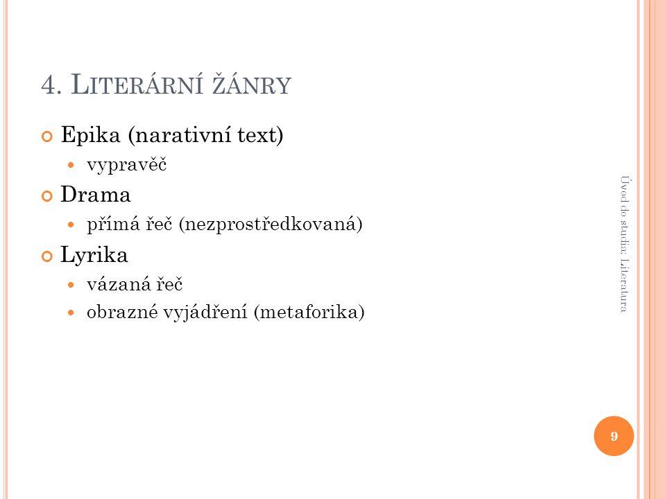 4. L ITERÁRNÍ ŽÁNRY Epika (narativní text) vypravěč Drama přímá řeč (nezprostředkovaná) Lyrika vázaná řeč obrazné vyjádření (metaforika) 9 Úvod do stu
