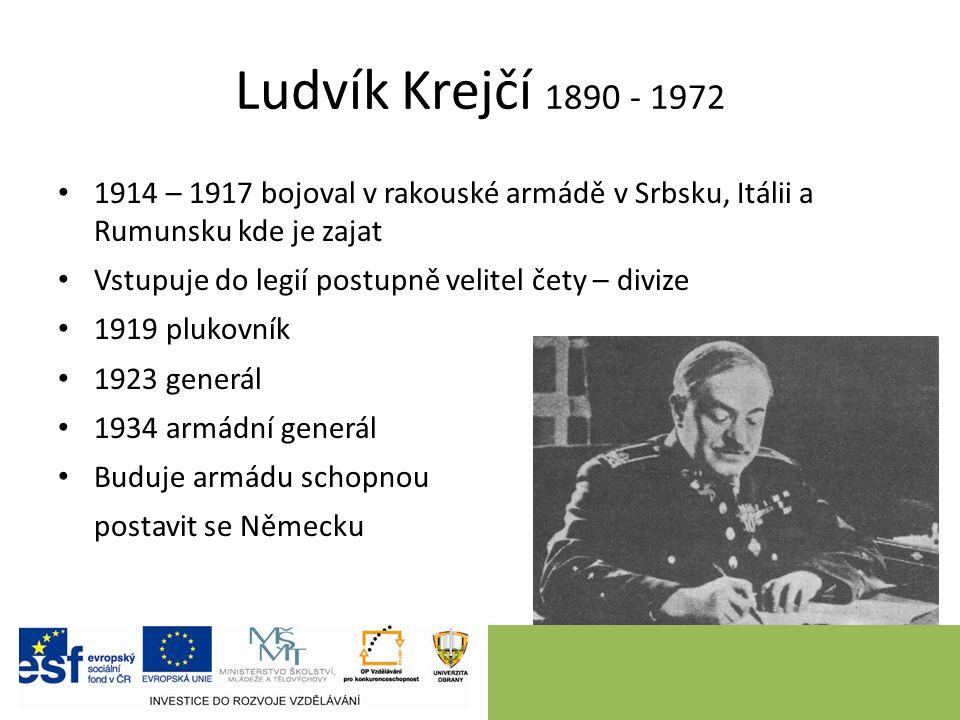 Ludvík Krejčí 1890 - 1972 1914 – 1917 bojoval v rakouské armádě v Srbsku, Itálii a Rumunsku kde je zajat Vstupuje do legií postupně velitel čety – divize 1919 plukovník 1923 generál 1934 armádní generál Buduje armádu schopnou postavit se Německu