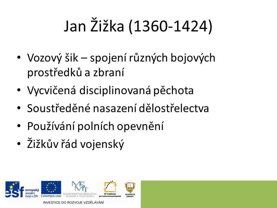 Jan Žižka (1360-1424) Vozový šik – spojení různých bojových prostředků a zbraní Vycvičená disciplinovaná pěchota Soustředěné nasazení dělostřelectva Používání polních opevnění Žižkův řád vojenský
