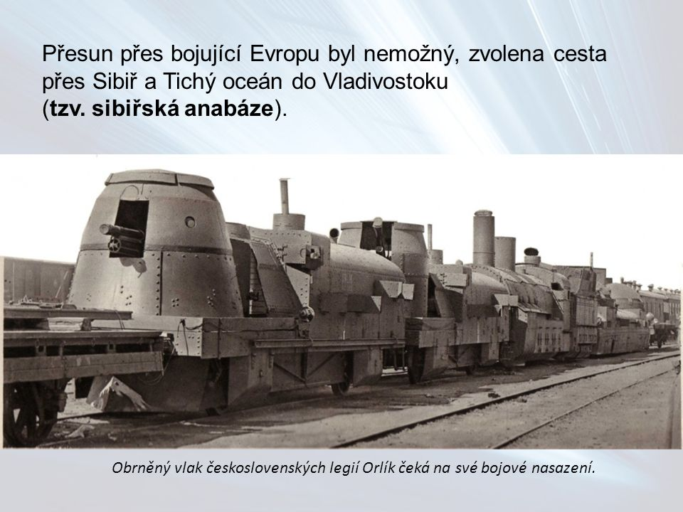 Přesun přes bojující Evropu byl nemožný, zvolena cesta přes Sibiř a Tichý oceán do Vladivostoku (tzv. sibiřská anabáze). Obrněný vlak československých