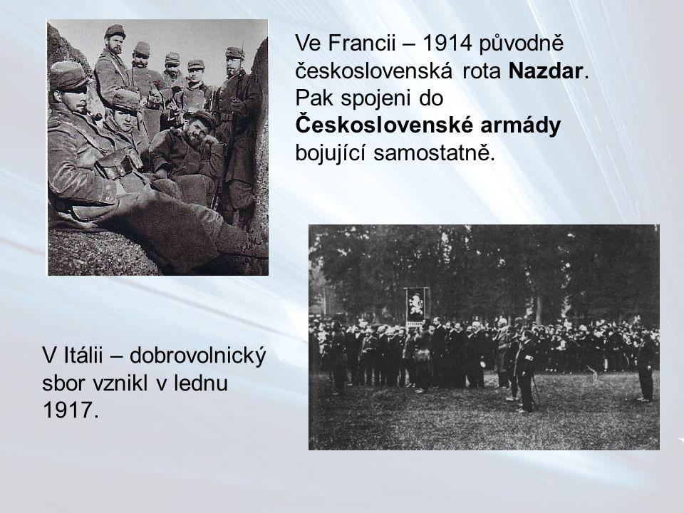Ve Francii – 1914 původně československá rota Nazdar. Pak spojeni do Československé armády bojující samostatně. V Itálii – dobrovolnický sbor vznikl v