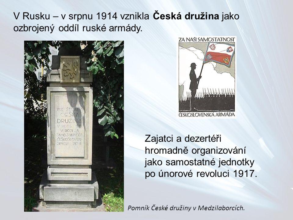 V Rusku – v srpnu 1914 vznikla Česká družina jako ozbrojený oddíl ruské armády. Zajatci a dezertéři hromadně organizování jako samostatné jednotky po
