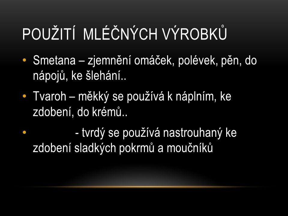 POUŽITÍ MLÉČNÝCH VÝROBKŮ Smetana – zjemnění omáček, polévek, pěn, do nápojů, ke šlehání..