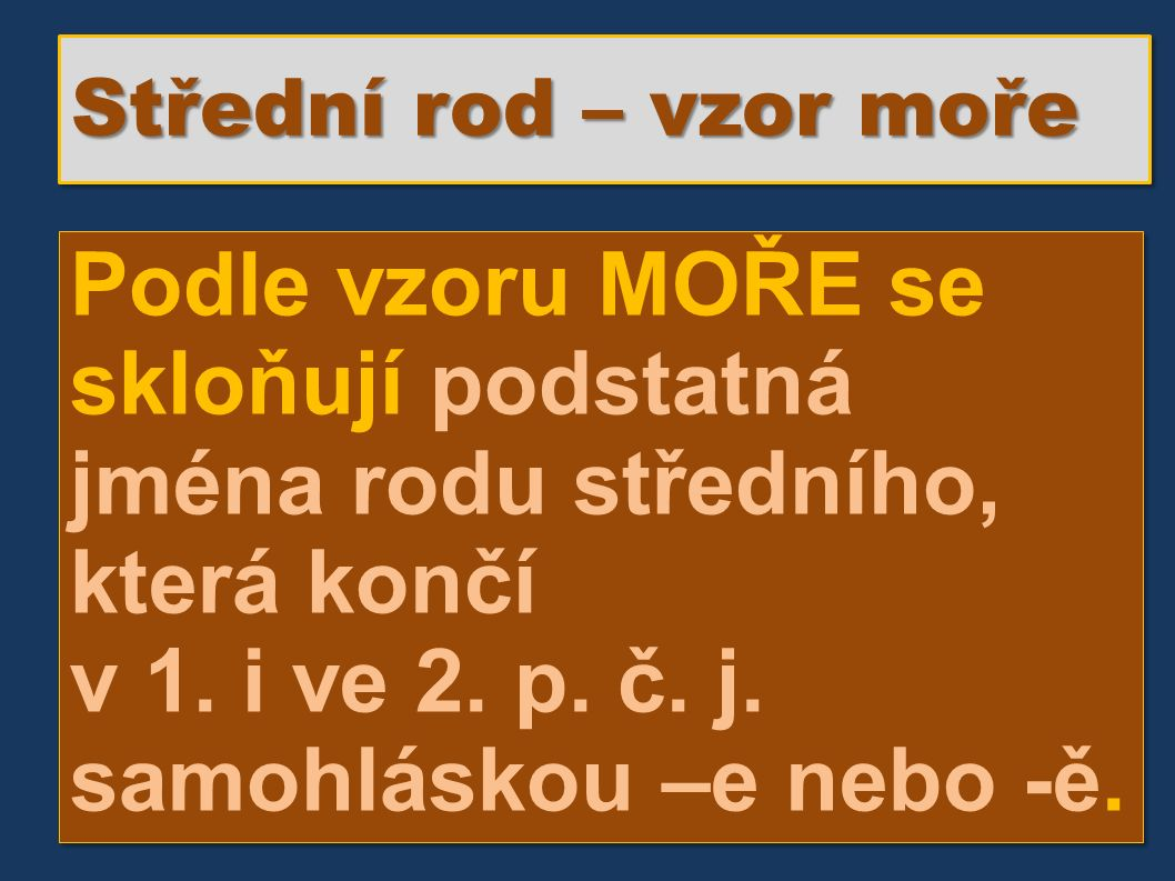 Střední rod – vzor moře Podle vzoru MOŘE se skloňují podstatná jména rodu středního, která končí v 1.