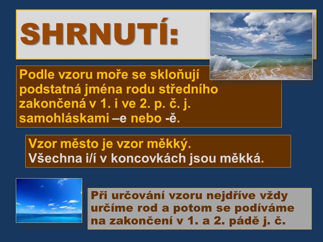 SHRNUTÍ:SHRNUTÍ: Podle vzoru moře se skloňují podstatná jména rodu středního zakončená v 1.