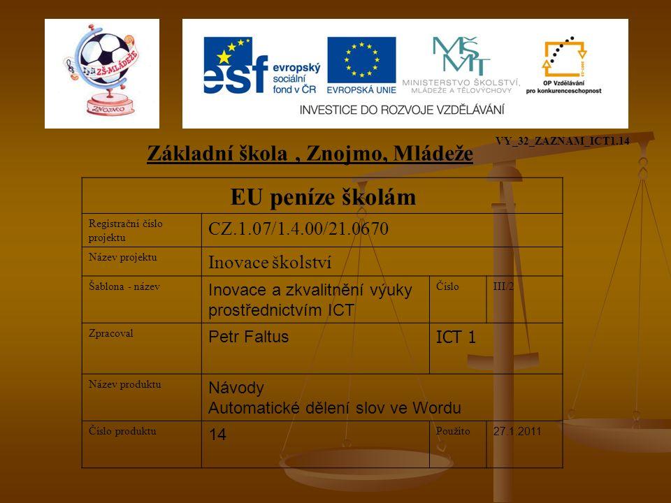 EU peníze školám Registrační číslo projektu CZ.1.07/1.4.00/21.0670 Název projektu Inovace školství Šablona - název Inovace a zkvalitnění výuky prostřednictvím ICT ČísloIII/2 Zpracoval Petr Faltus ICT 1 Název produktu Návody Automatické dělení slov ve Wordu Číslo produktu 14 Použito 27.1.2011 Základní škola, Znojmo, Mládeže VY_32_ZAZNAM_ICT1.14