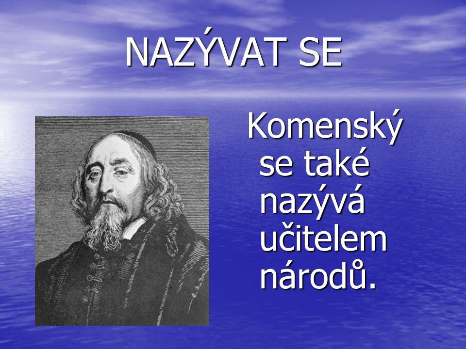 NAZÝVAT SE Komenský se také nazývá učitelem národů. Komenský se také nazývá učitelem národů.