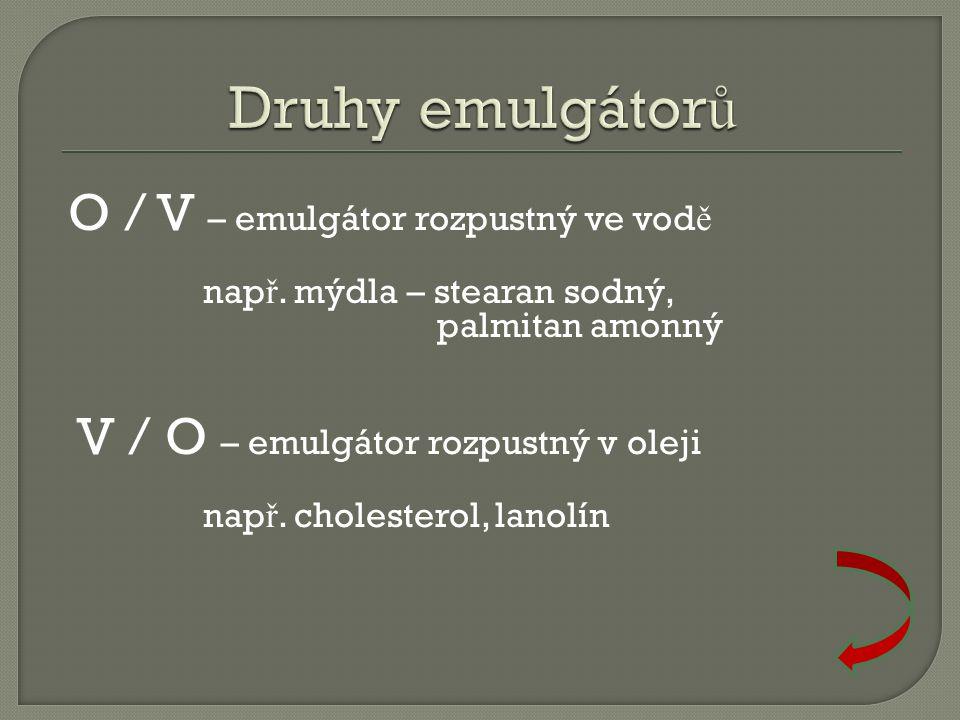 O / V – emulgátor rozpustný ve vod ě nap ř. mýdla – stearan sodný, palmitan amonný V / O – emulgátor rozpustný v oleji nap ř. cholesterol, lanolín