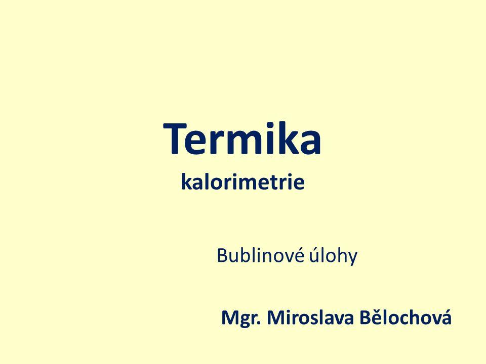Termika kalorimetrie Bublinové úlohy Mgr. Miroslava Bělochová