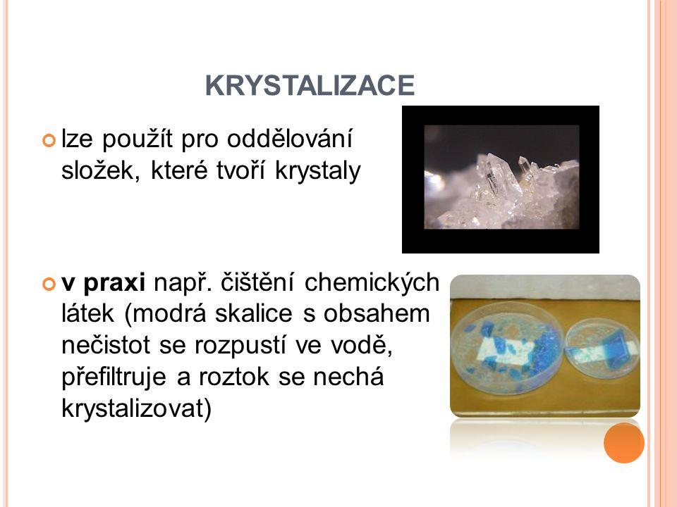 KRYSTALIZACE lze použít pro oddělování složek, které tvoří krystaly v praxi např. čištění chemických látek (modrá skalice s obsahem nečistot se rozpus