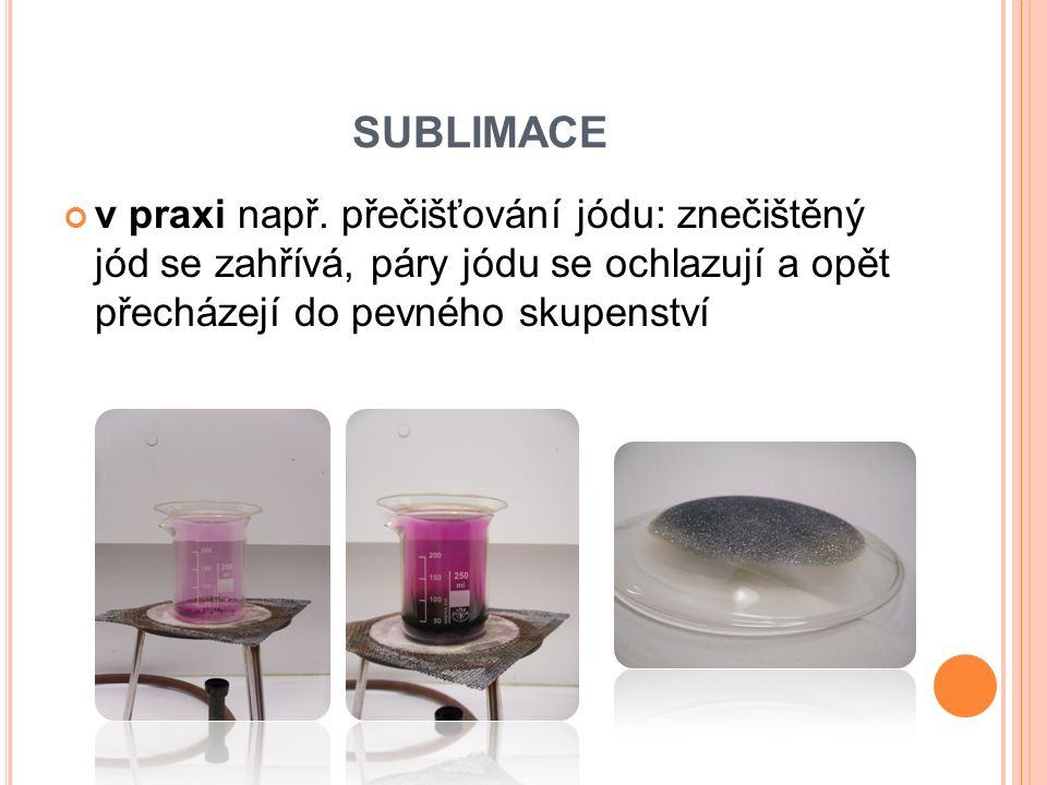 SUBLIMACE v praxi např. přečišťování jódu: znečištěný jód se zahřívá, páry jódu se ochlazují a opět přecházejí do pevného skupenství