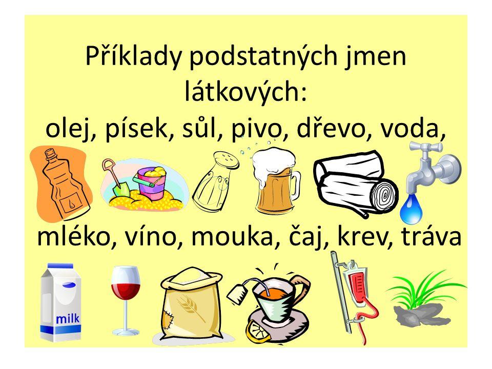 Příklady podstatných jmen látkových: olej, písek, sůl, pivo, dřevo, voda, mléko, víno, mouka, čaj, krev, tráva