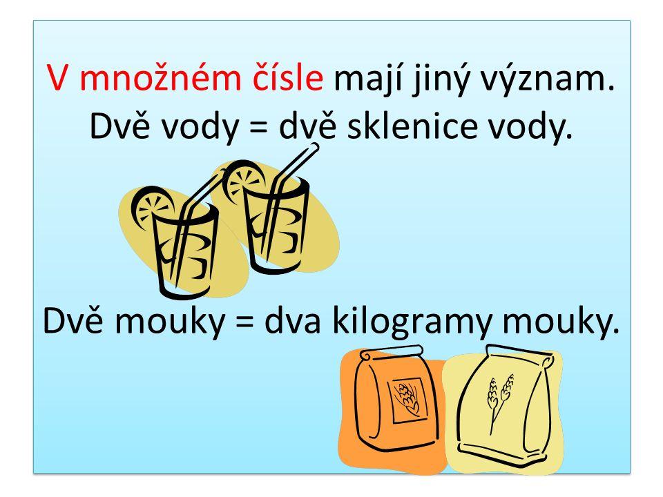 V množném čísle mají jiný význam. Dvě vody = dvě sklenice vody. Dvě mouky = dva kilogramy mouky.