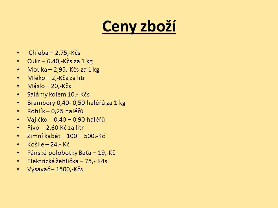 Ceny zboží Chleba – 2,75,-Kčs Cukr – 6,40,-Kčs za 1 kg Mouka – 2,95,-Kčs za 1 kg Mléko – 2,-Kčs za litr Máslo – 20,-Kčs Salámy kolem 10,- Kčs Brambory 0,40- 0,50 haléřů za 1 kg Rohlík – 0,25 haléřů Vajíčko - 0,40 – 0,90 haléřů Pivo - 2,60 Kč za litr Zimní kabát – 100 – 500,-Kč Košile – 24,- Kč Pánské polobotky Baťa – 19,-Kč Elektrická žehlička – 75,- K4s Vysavač – 1500,-Kčs