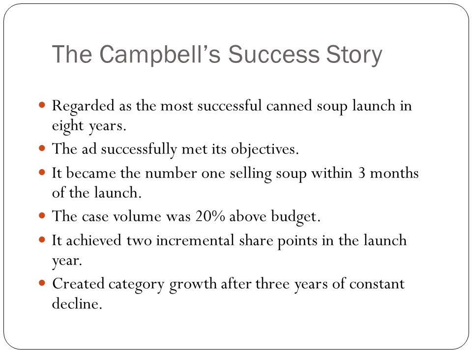 The Campbell's Success Story Regarded as the most successful canned soup launch in eight years. The ad successfully met its objectives. It became the