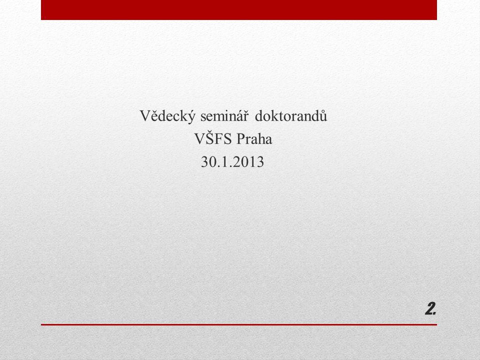 2.2. Vědecký seminář doktorandů VŠFS Praha 30.1.2013