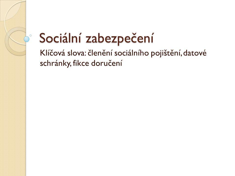 Sociální zabezpečení Klíčová slova: členění sociálního pojištění, datové schránky, fikce doručení