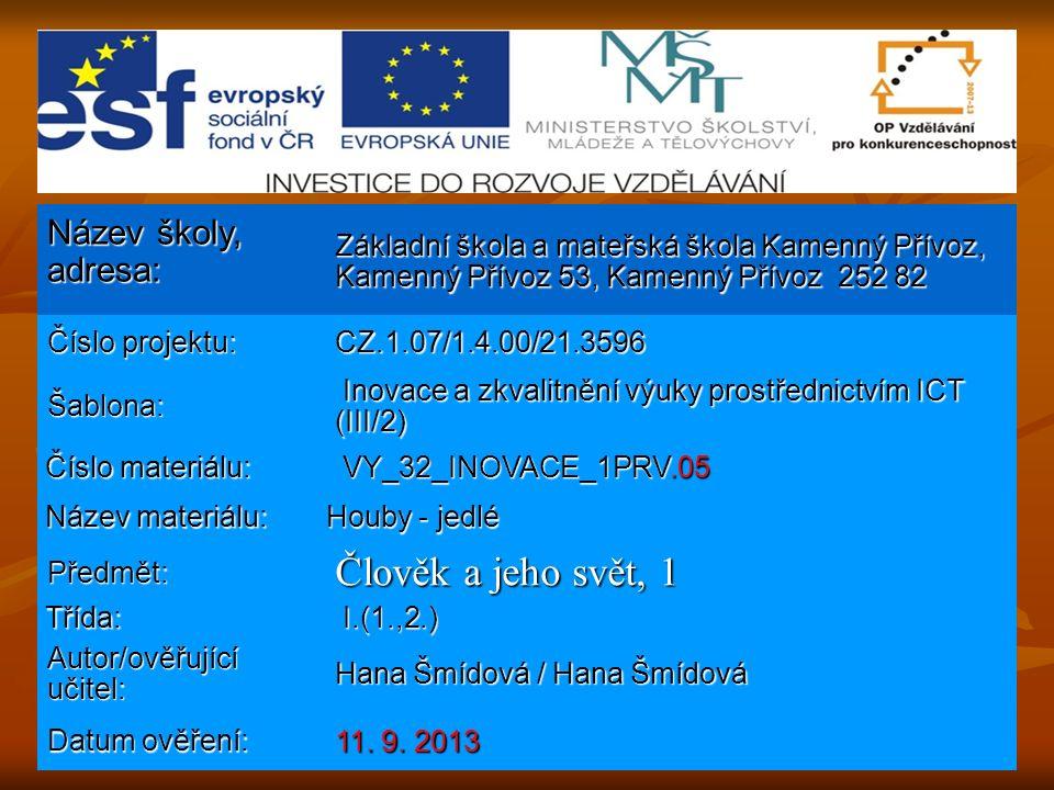 Název školy, adresa: Základní škola a mateřská škola Kamenný Přívoz, Kamenný Přívoz 53, Kamenný Přívoz 252 82 Číslo projektu: CZ.1.07/1.4.00/21.3596 Šablona: Inovace a zkvalitnění výuky prostřednictvím ICT (III/2) Inovace a zkvalitnění výuky prostřednictvím ICT (III/2) Číslo materiálu: Číslo materiálu: VY_32_INOVACE_1PRV.05 VY_32_INOVACE_1PRV.05 Název materiálu: Název materiálu: Houby - jedlé Předmět: Člověk a jeho svět, 1 Třída: Třída: I.(1.,2.) I.(1.,2.) Autor/ověřující učitel: Hana Šmídová / Hana Šmídová Datum ověření: 11.