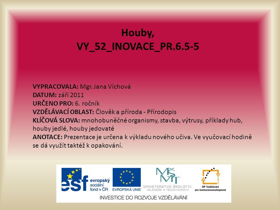 Houby, VY_52_INOVACE_PR.6.5-5 VYPRACOVALA: Mgr. Jana Víchová DATUM: září 2011 URČENO PRO: 6.