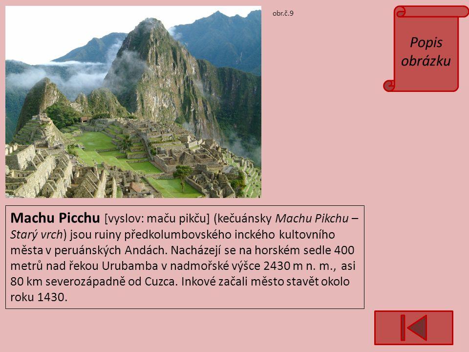 Popis obrázku obr.č.9 Machu Picchu [vyslov: maču pikču] (kečuánsky Machu Pikchu – Starý vrch) jsou ruiny předkolumbovského inckého kultovního města v peruánských Andách.