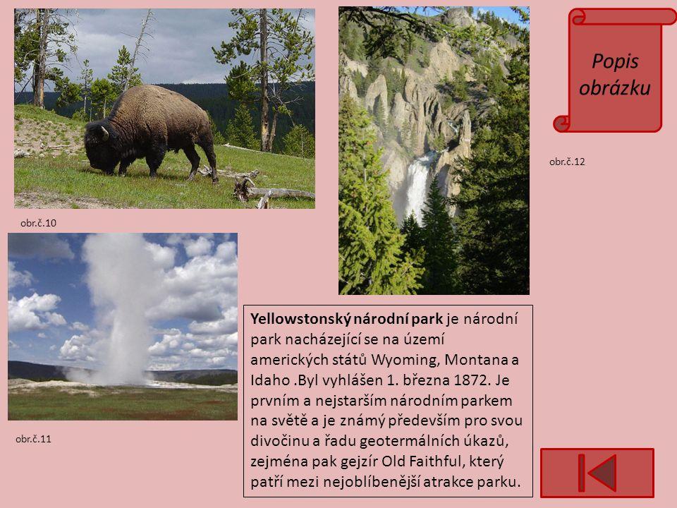 Popis obrázku obr.č.10 obr.č.11 obr.č.12 Yellowstonský národní park je národní park nacházející se na území amerických států Wyoming, Montana a Idaho.Byl vyhlášen 1.
